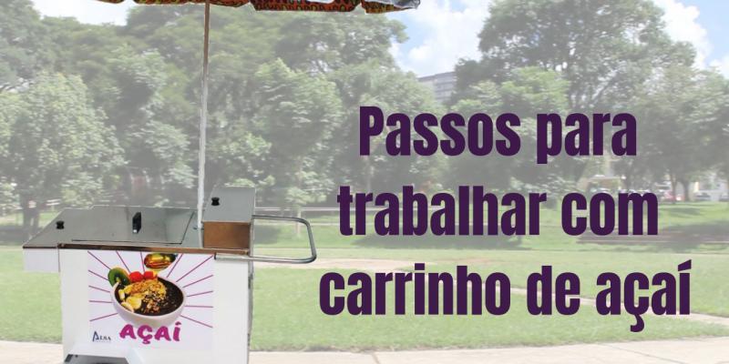 PASSOS PARA TRABALHAR COM CARRINHO DE AÇAÍ