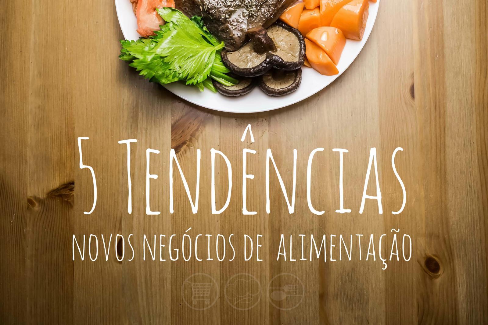 5 tendências para novos negócios de alimentação